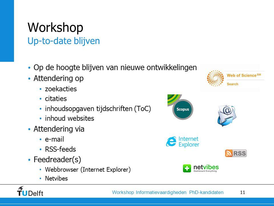 11 Workshop Informatievaardigheden PhD-kandidaten Op de hoogte blijven van nieuwe ontwikkelingen Attendering op zoekacties citaties inhoudsopgaven tijdschriften (ToC) inhoud websites Attendering via e-mail RSS-feeds Feedreader(s) Webbrowser (Internet Explorer) Netvibes Workshop Up-to-date blijven
