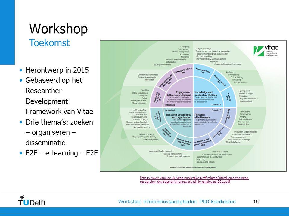 16 Workshop Informatievaardigheden PhD-kandidaten Herontwerp in 2015 Gebaseerd op het Researcher Development Framework van Vitae Drie thema's: zoeken – organiseren – disseminatie F2F – e-learning – F2F Workshop Toekomst https://www.vitae.ac.uk/vitae-publications/rdf-related/introducing-the-vitae- researcher-development-framework-rdf-to-employers-2011.pdf