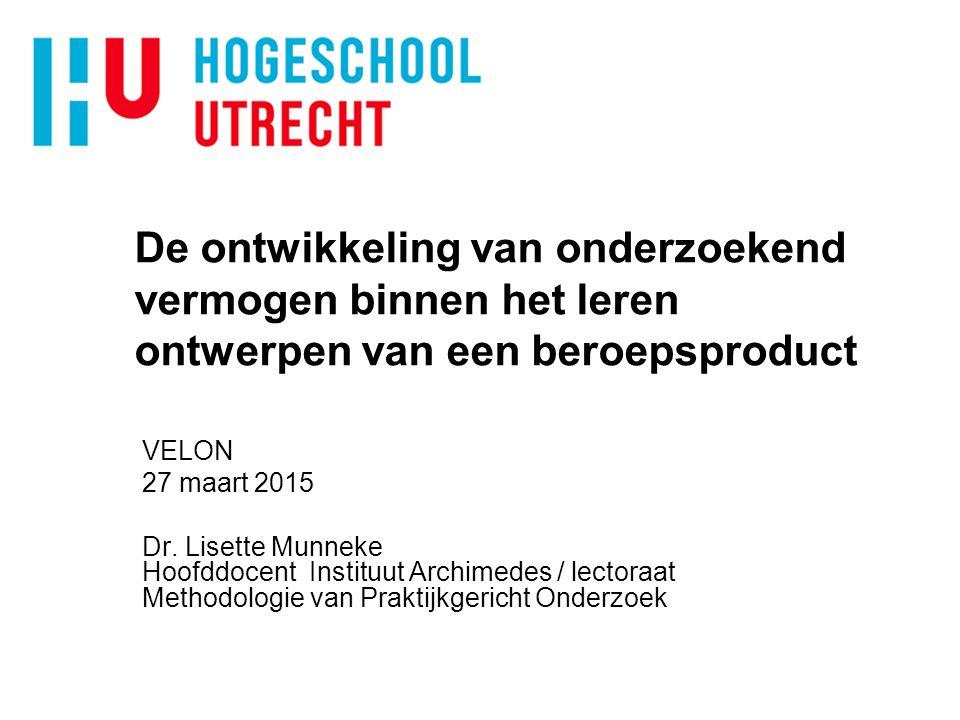 De ontwikkeling van onderzoekend vermogen binnen het leren ontwerpen van een beroepsproduct VELON 27 maart 2015 Dr. Lisette Munneke Hoofddocent Instit
