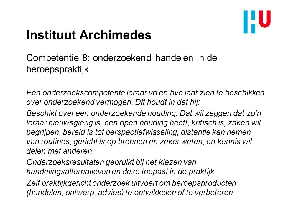 Instituut Archimedes Competentie 8: onderzoekend handelen in de beroepspraktijk Een onderzoekscompetente leraar vo en bve laat zien te beschikken over onderzoekend vermogen.