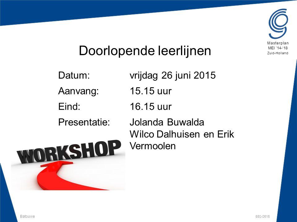 Batouwe 880-0515 Masterplan MEI '14-'18 Zuid-Holland Doorlopende leerlijnen Datum:vrijdag 26 juni 2015 Aanvang:15.15 uur Eind:16.15 uur Presentatie:Jo