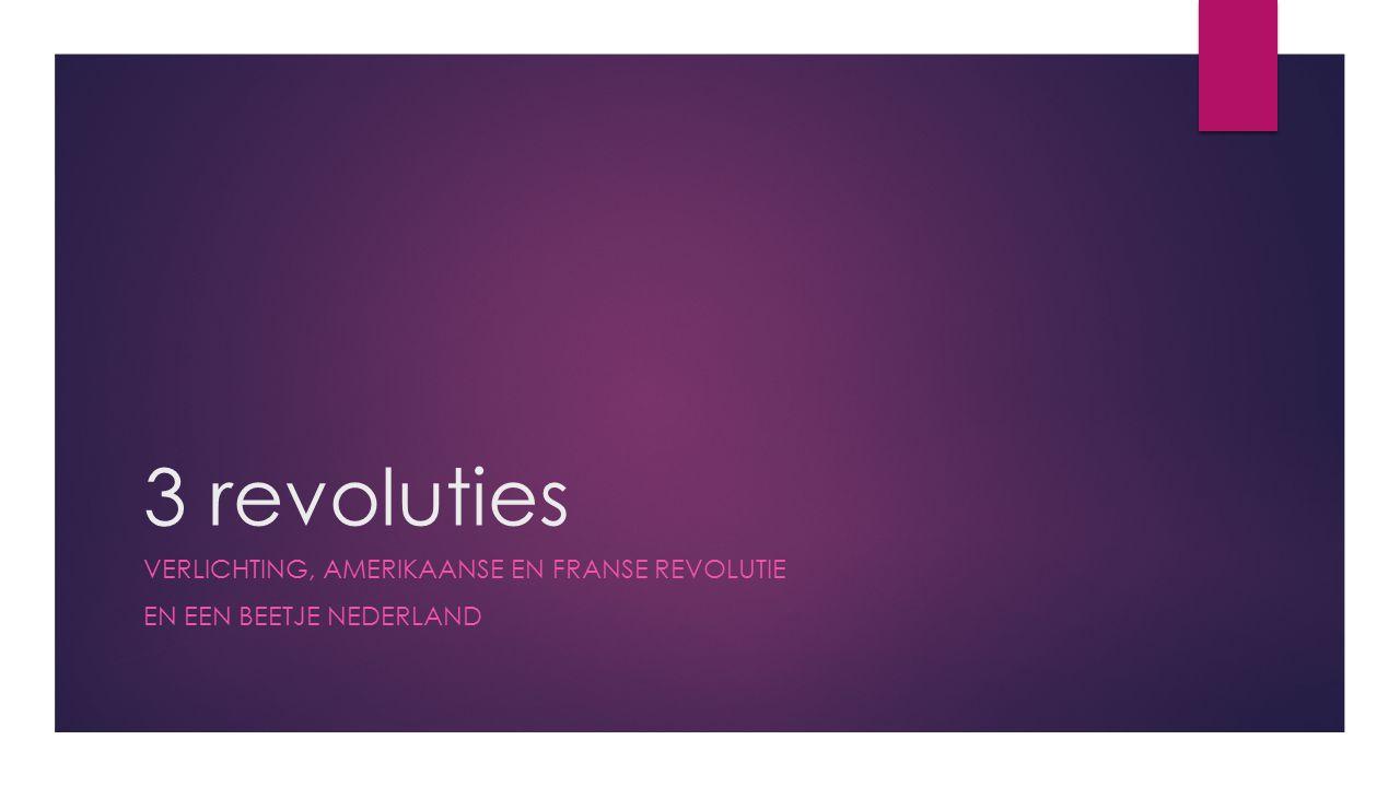 3 revoluties VERLICHTING, AMERIKAANSE EN FRANSE REVOLUTIE EN EEN BEETJE NEDERLAND
