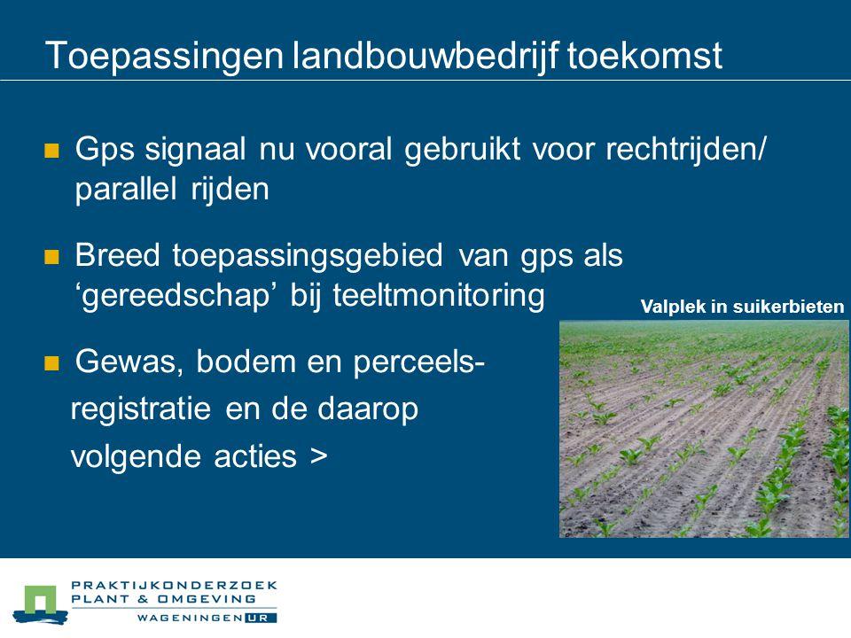Toepassingen landbouwbedrijf toekomst Gps signaal nu vooral gebruikt voor rechtrijden/ parallel rijden Breed toepassingsgebied van gps als 'gereedscha