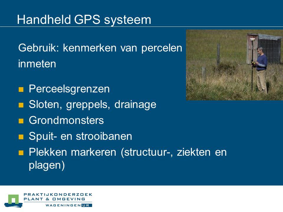 Handheld GPS systeem Gebruik: kenmerken van percelen inmeten Perceelsgrenzen Sloten, greppels, drainage Grondmonsters Spuit- en strooibanen Plekken ma