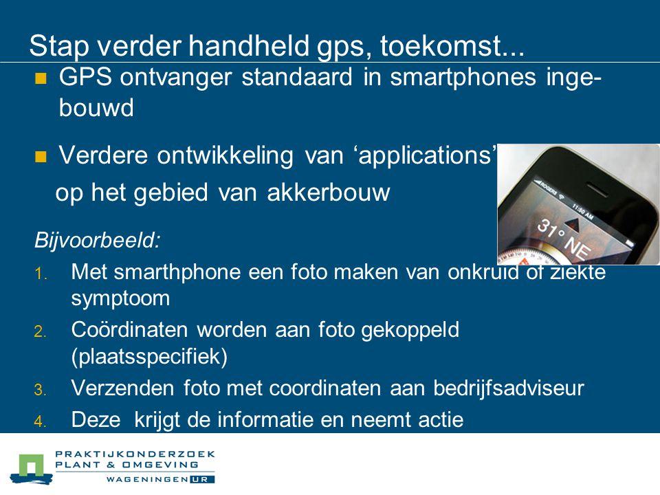 Stap verder handheld gps, toekomst... GPS ontvanger standaard in smartphones inge- bouwd Verdere ontwikkeling van 'applications' op het gebied van akk