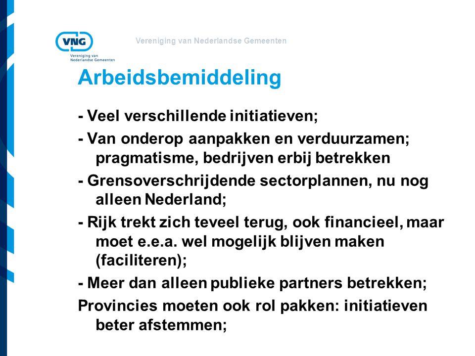 Vereniging van Nederlandse Gemeenten Arbeidsbemiddeling - Veel verschillende initiatieven; - Van onderop aanpakken en verduurzamen; pragmatisme, bedrijven erbij betrekken - Grensoverschrijdende sectorplannen, nu nog alleen Nederland; - Rijk trekt zich teveel terug, ook financieel, maar moet e.e.a.