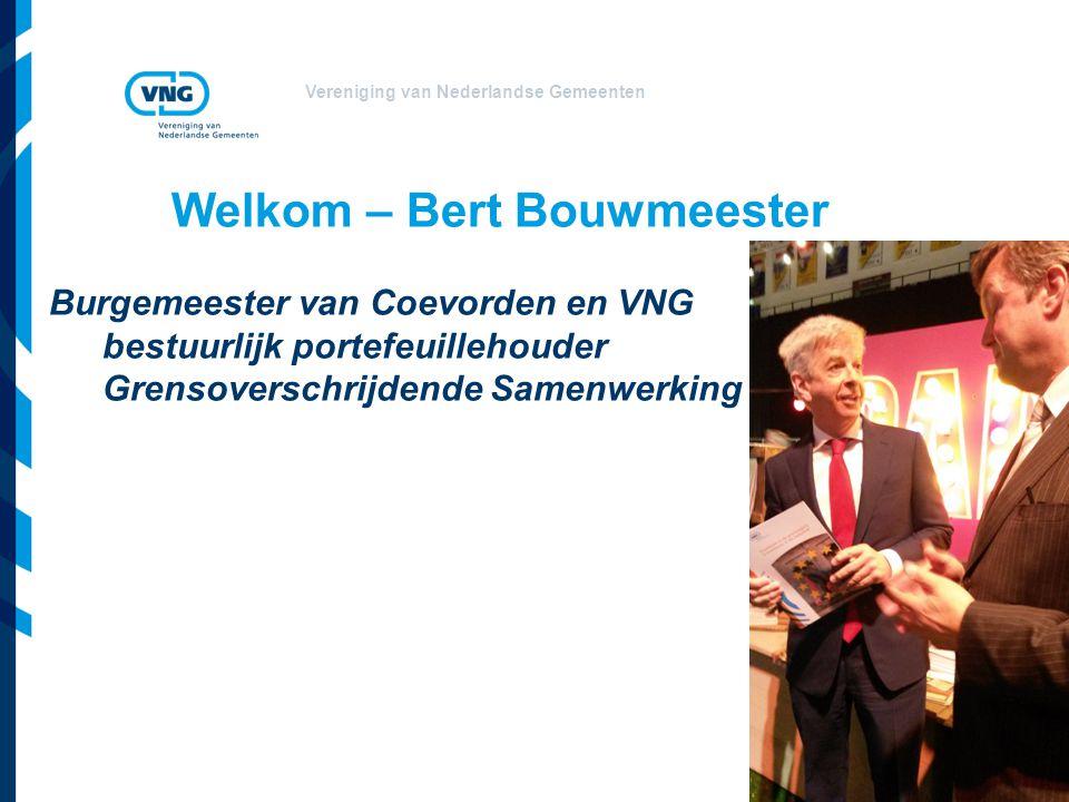 Vereniging van Nederlandse Gemeenten Welkom – Bert Bouwmeester Burgemeester van Coevorden en VNG bestuurlijk portefeuillehouder Grensoverschrijdende Samenwerking