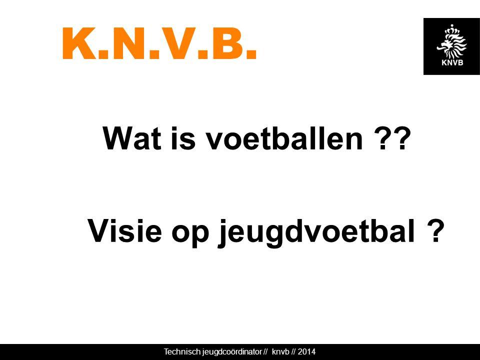 Technisch jeugdcoördinator // knvb // 2014 K.N.V.B. Wat is voetballen ?? Visie op jeugdvoetbal ?