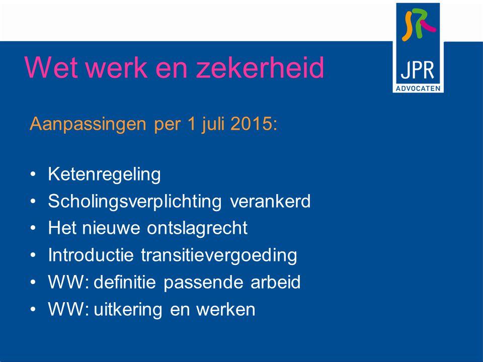 Aanpassingen per 1 juli 2015: Ketenregeling Scholingsverplichting verankerd Het nieuwe ontslagrecht Introductie transitievergoeding WW: definitie pass
