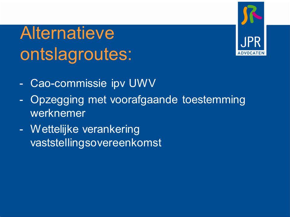 Alternatieve ontslagroutes: -Cao-commissie ipv UWV -Opzegging met voorafgaande toestemming werknemer -Wettelijke verankering vaststellingsovereenkomst