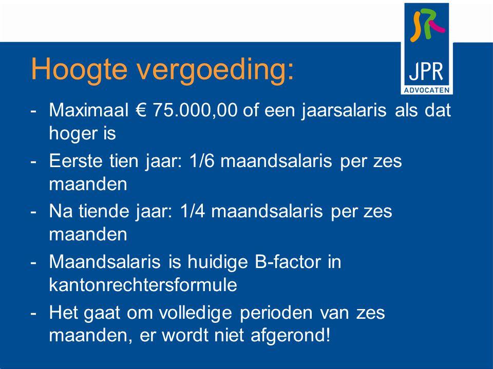 Hoogte vergoeding: -Maximaal € 75.000,00 of een jaarsalaris als dat hoger is -Eerste tien jaar: 1/6 maandsalaris per zes maanden -Na tiende jaar: 1/4