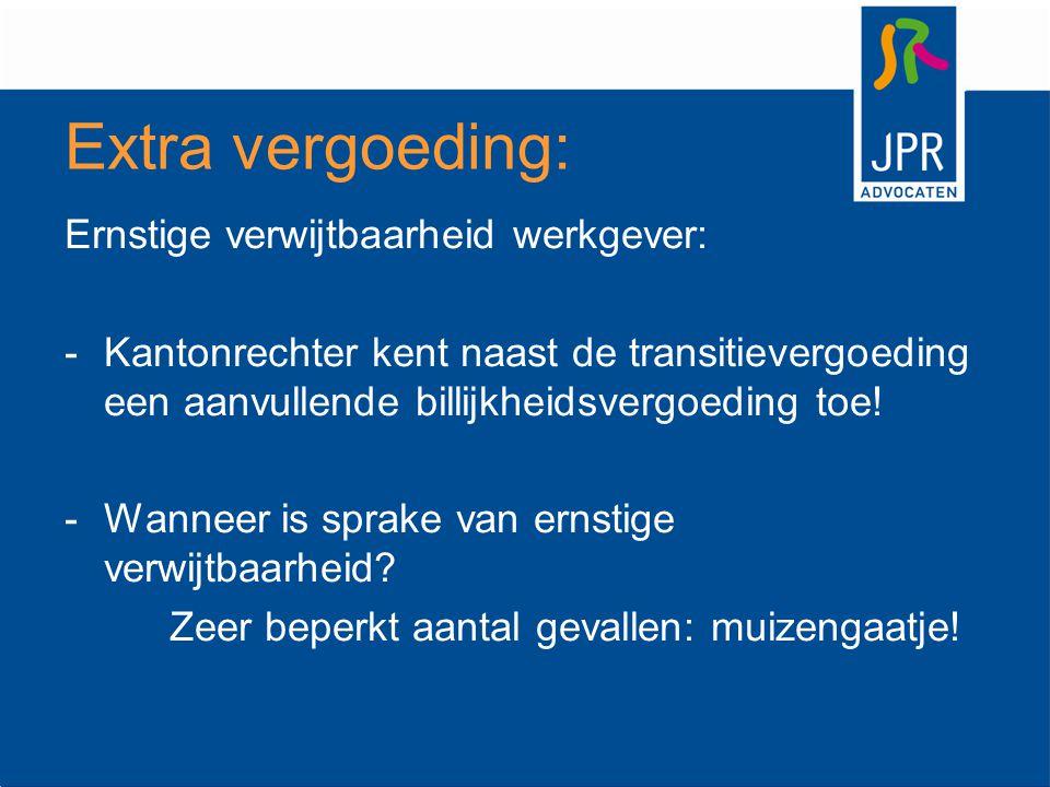 Extra vergoeding: Ernstige verwijtbaarheid werkgever: -Kantonrechter kent naast de transitievergoeding een aanvullende billijkheidsvergoeding toe! -Wa