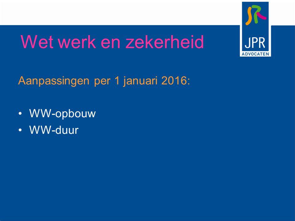 Aanpassingen per 1 januari 2016: WW-opbouw WW-duur Wet werk en zekerheid