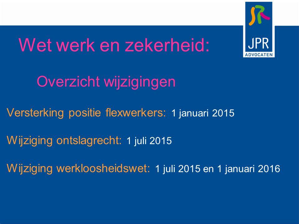 Wet werk en zekerheid: Overzicht wijzigingen Versterking positie flexwerkers: 1 januari 2015 Wijziging ontslagrecht: 1 juli 2015 Wijziging werklooshei