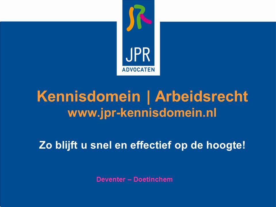 Kennisdomein | Arbeidsrecht www.jpr-kennisdomein.nl Zo blijft u snel en effectief op de hoogte! Deventer – Doetinchem