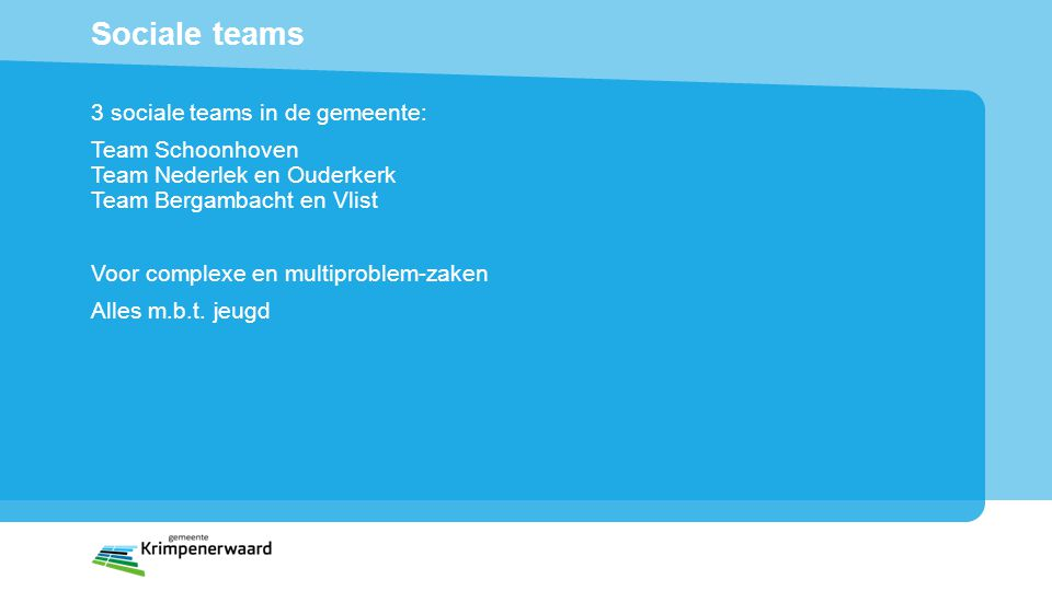 Sociale teams 3 sociale teams in de gemeente: Team Schoonhoven Team Nederlek en Ouderkerk Team Bergambacht en Vlist Voor complexe en multiproblem-zaken Alles m.b.t.