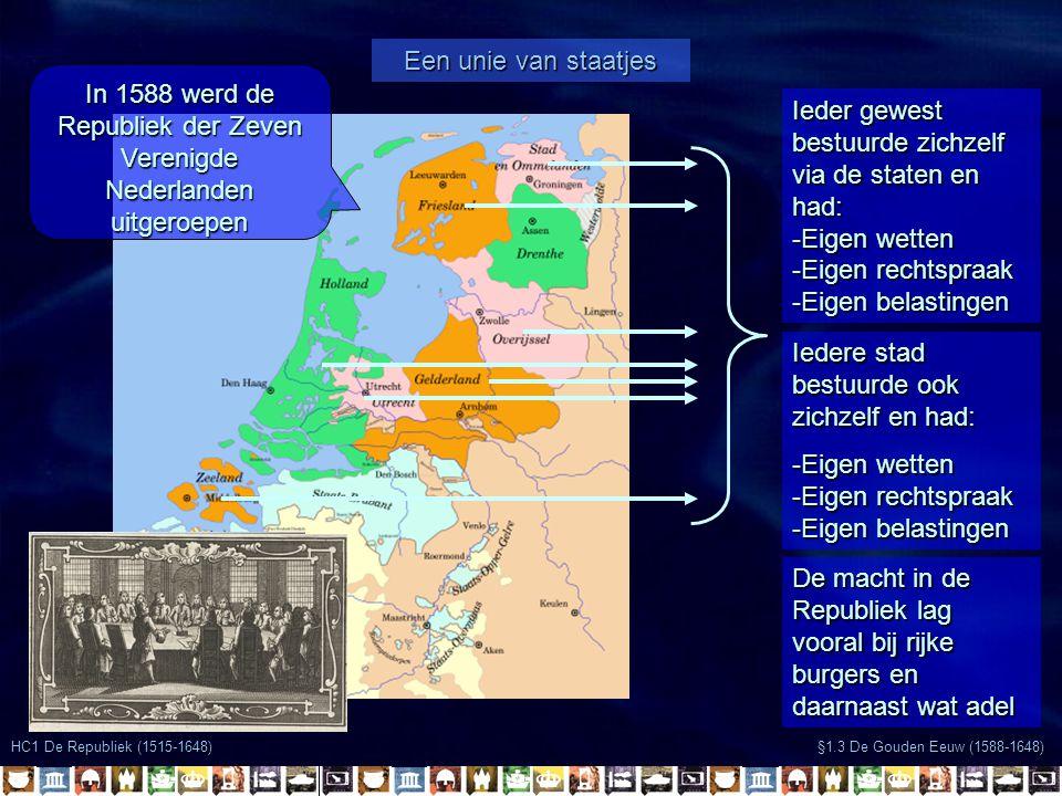 HC1 De Republiek (1515-1648) Een unie van staatjes §1.3 De Gouden Eeuw (1588-1648) In 1588 werd de Republiek der Zeven Verenigde Nederlanden uitgeroep