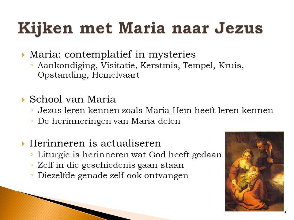  Maria: contemplatief in mysteries ◦ Aankondiging, Visitatie, Kerstmis, Tempel, Kruis, Opstanding, Hemelvaart  School van Maria ◦ Jezus leren kennen