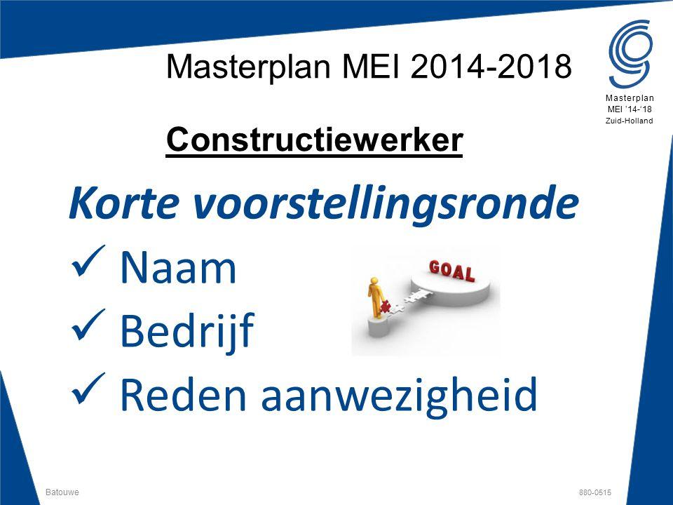 Batouwe 880-0515 Masterplan MEI '14-'18 Zuid-Holland Masterplan MEI 2014-2018 Constructiewerker Korte voorstellingsronde Naam Bedrijf Reden aanwezighe