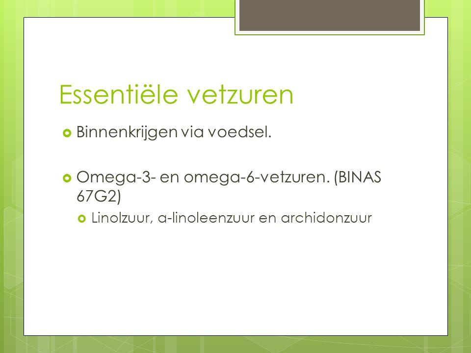 Essentiële vetzuren  Binnenkrijgen via voedsel.  Omega-3- en omega-6-vetzuren. (BINAS 67G2)  Linolzuur, α-linoleenzuur en archidonzuur