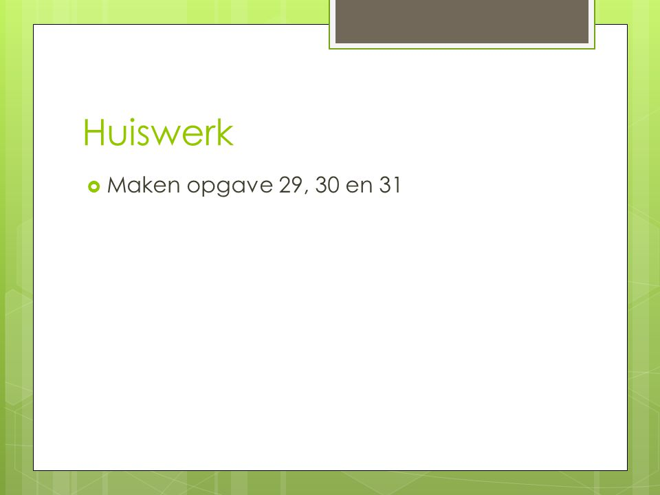 Huiswerk  Maken opgave 29, 30 en 31