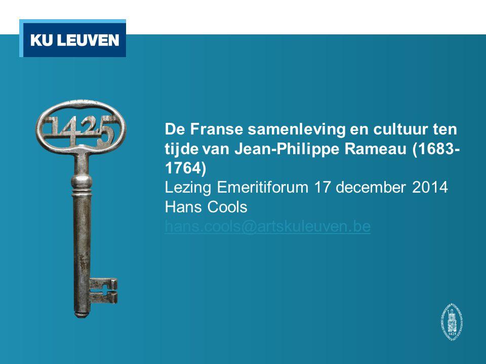 De Franse samenleving en cultuur ten tijde van Jean-Philippe Rameau (1683- 1764) Lezing Emeritiforum 17 december 2014 Hans Cools hans.cools@artskuleuven.be hans.cools@artskuleuven.be