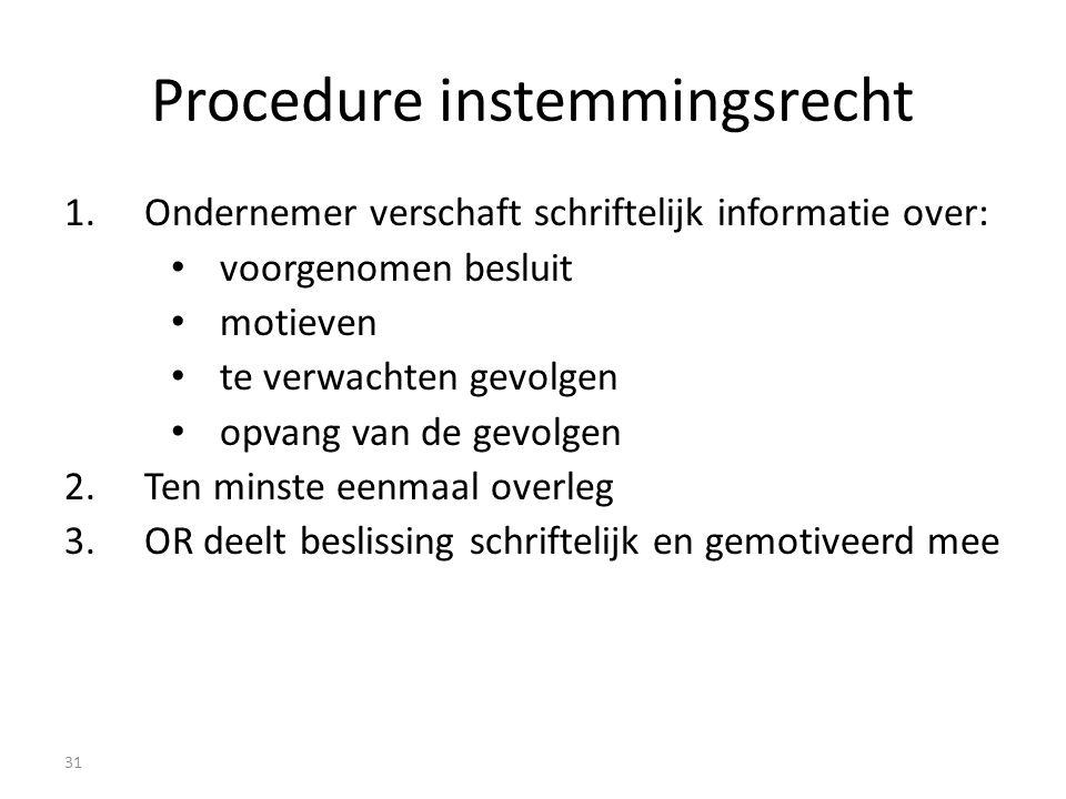 Procedure instemmingsrecht 1.Ondernemer verschaft schriftelijk informatie over: voorgenomen besluit motieven te verwachten gevolgen opvang van de gevolgen 2.Ten minste eenmaal overleg 3.OR deelt beslissing schriftelijk en gemotiveerd mee 31