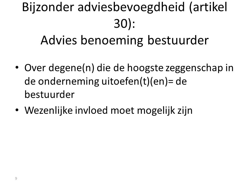 Bijzonder adviesbevoegdheid (artikel 30): Advies benoeming bestuurder Over degene(n) die de hoogste zeggenschap in de onderneming uitoefen(t)(en)= de bestuurder Wezenlijke invloed moet mogelijk zijn 9