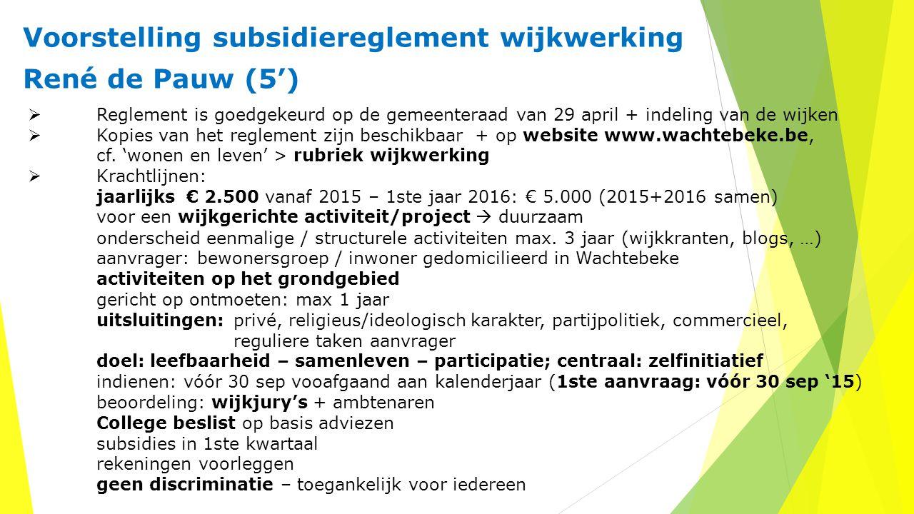 Voorstelling subsidiereglement wijkwerking René de Pauw (5')  Reglement is goedgekeurd op de gemeenteraad van 29 april + indeling van de wijken  Kopies van het reglement zijn beschikbaar + op website www.wachtebeke.be, cf.