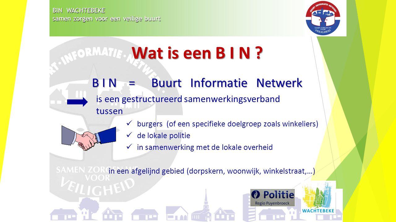 BIN WACHTEBEKE samen zorgen voor een veilige buurt Wat is een B I N ? B I N = Buurt Informatie Netwerk is een gestructureerd samenwerkingsverband tuss