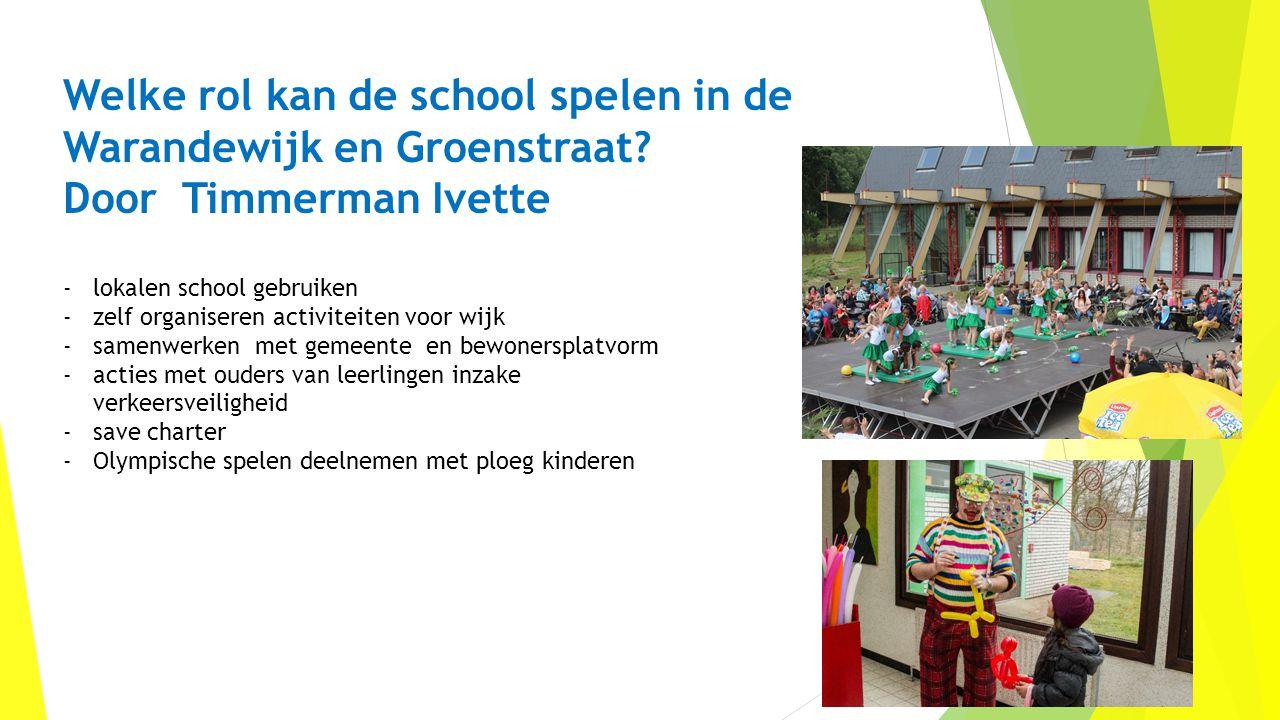 Welke rol kan de school spelen in de Warandewijk en Groenstraat? Door Timmerman Ivette -lokalen school gebruiken -zelf organiseren activiteiten voor w