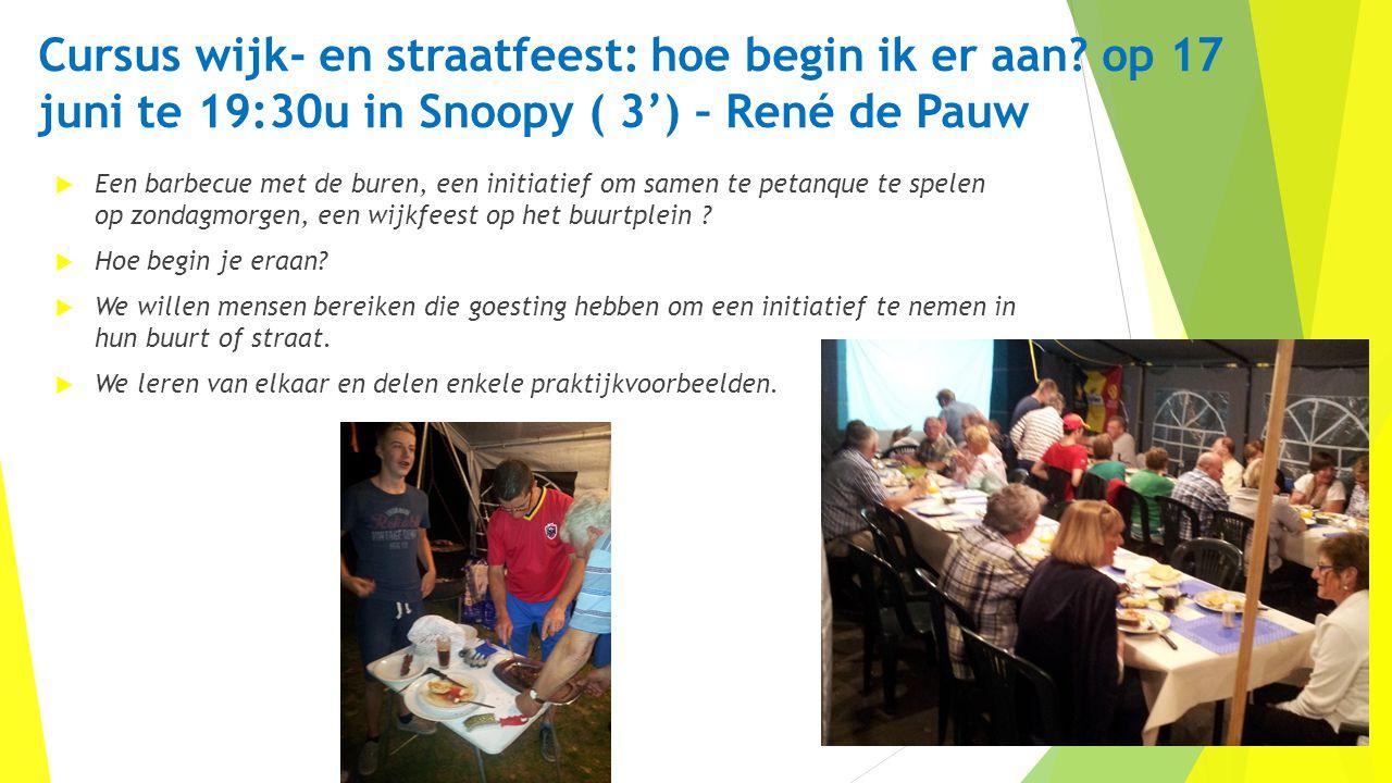 Cursus wijk- en straatfeest: hoe begin ik er aan? op 17 juni te 19:30u in Snoopy ( 3') – René de Pauw  Een barbecue met de buren, een initiatief om s