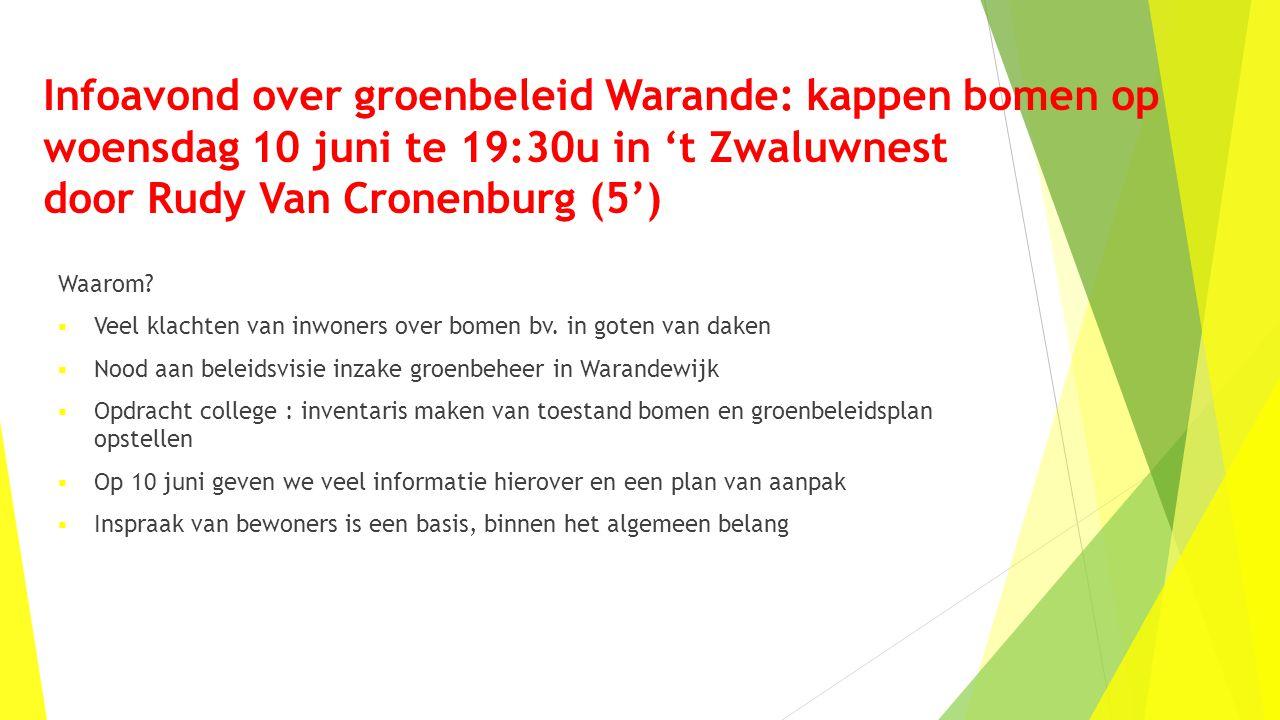 Infoavond over groenbeleid Warande: kappen bomen op woensdag 10 juni te 19:30u in 't Zwaluwnest door Rudy Van Cronenburg (5') Waarom?  Veel klachten