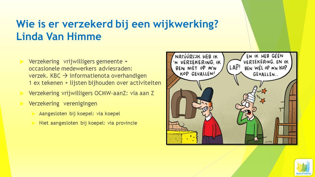 Wie is er verzekerd bij een wijkwerking? Linda Van Himme  Verzekering vrijwilligers gemeente + occasionele medewerkers adviesraden: verzek. KBC  inf