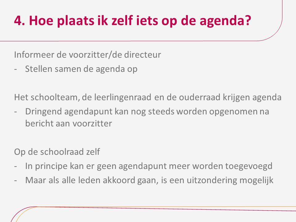 4. Hoe plaats ik zelf iets op de agenda? Informeer de voorzitter/de directeur -Stellen samen de agenda op Het schoolteam, de leerlingenraad en de oude
