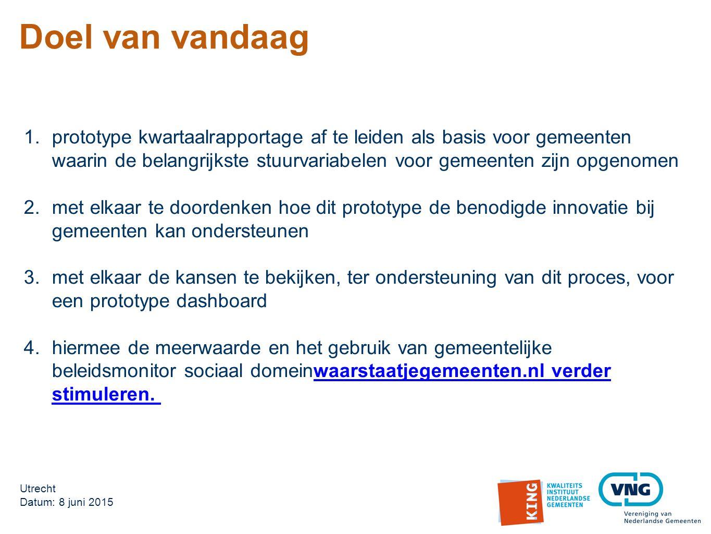 Utrecht Datum: 8 juni 2015 Doel van vandaag 1.prototype kwartaalrapportage af te leiden als basis voor gemeenten waarin de belangrijkste stuurvariabelen voor gemeenten zijn opgenomen 2.met elkaar te doordenken hoe dit prototype de benodigde innovatie bij gemeenten kan ondersteunen 3.met elkaar de kansen te bekijken, ter ondersteuning van dit proces, voor een prototype dashboard 4.hiermee de meerwaarde en het gebruik van gemeentelijke beleidsmonitor sociaal domeinwaarstaatjegemeenten.nl verder stimuleren.