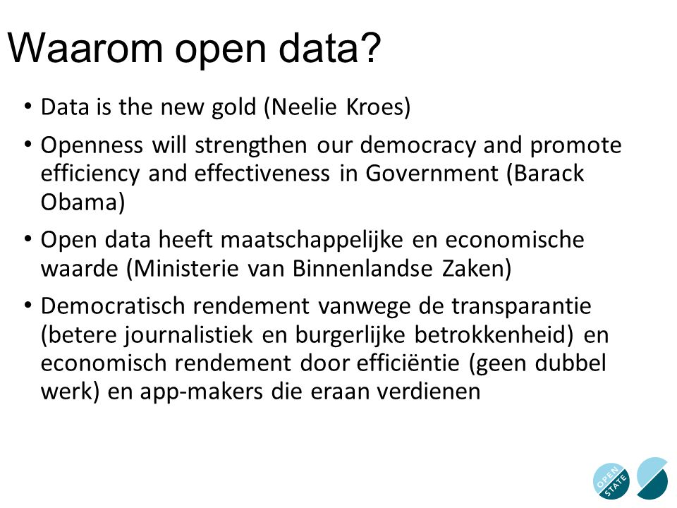 Waarom open data? Data is the new gold (Neelie Kroes) Openness will strengthen our democracy and promote efficiency and effectiveness in Government (B