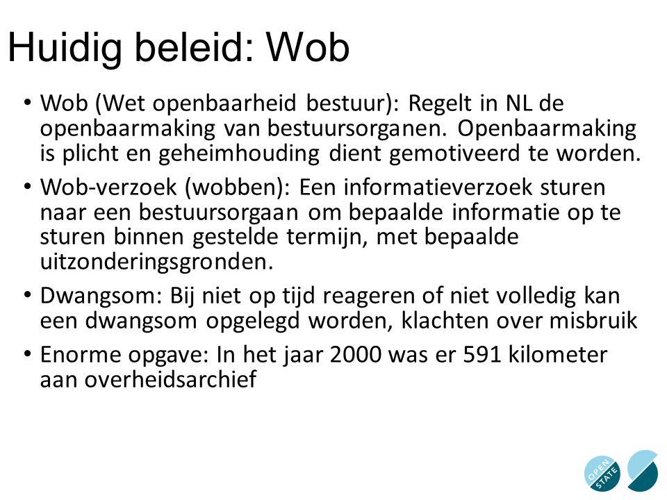 Huidig beleid: Wob Wob (Wet openbaarheid bestuur): Regelt in NL de openbaarmaking van bestuursorganen. Openbaarmaking is plicht en geheimhouding dient