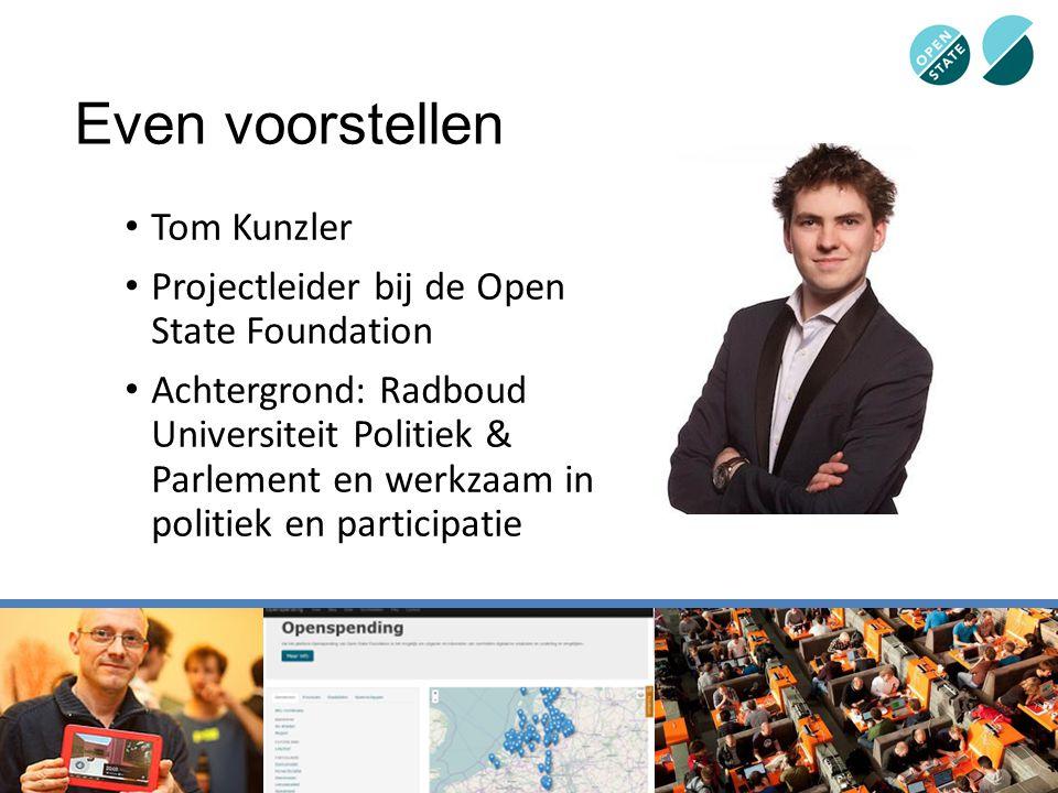 Even voorstellen Tom Kunzler Projectleider bij de Open State Foundation Achtergrond: Radboud Universiteit Politiek & Parlement en werkzaam in politiek