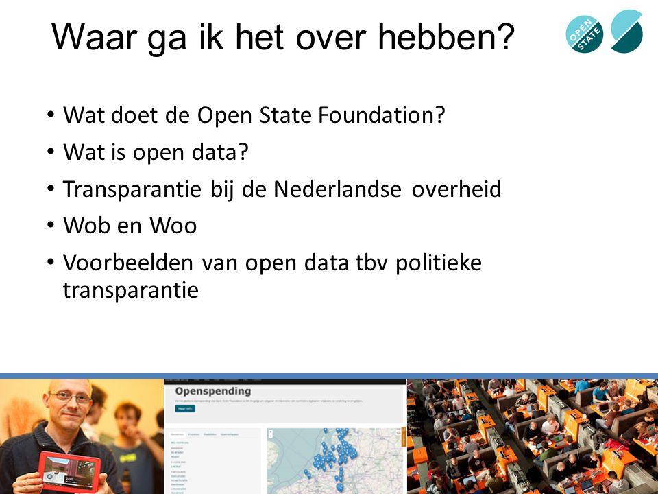 Waar ga ik het over hebben? Wat doet de Open State Foundation? Wat is open data? Transparantie bij de Nederlandse overheid Wob en Woo Voorbeelden van