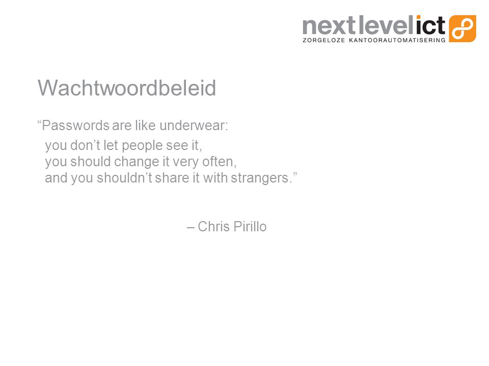 Wachtwoordbeleid Passwords are like underwear: you don't let people see it, you should change it very often, and you shouldn't share it with strangers. – Chris Pirillo