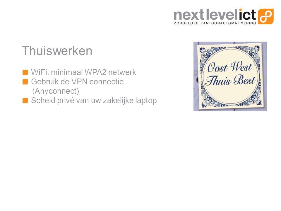 Thuiswerken WiFi: minimaal WPA2 netwerk Gebruik de VPN connectie (Anyconnect) Scheid privé van uw zakelijke laptop