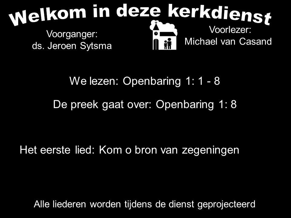 We lezen: Openbaring 1: 1 - 8 De preek gaat over: Openbaring 1: 8 Voorlezer: Michael van Casand Voorganger: ds.