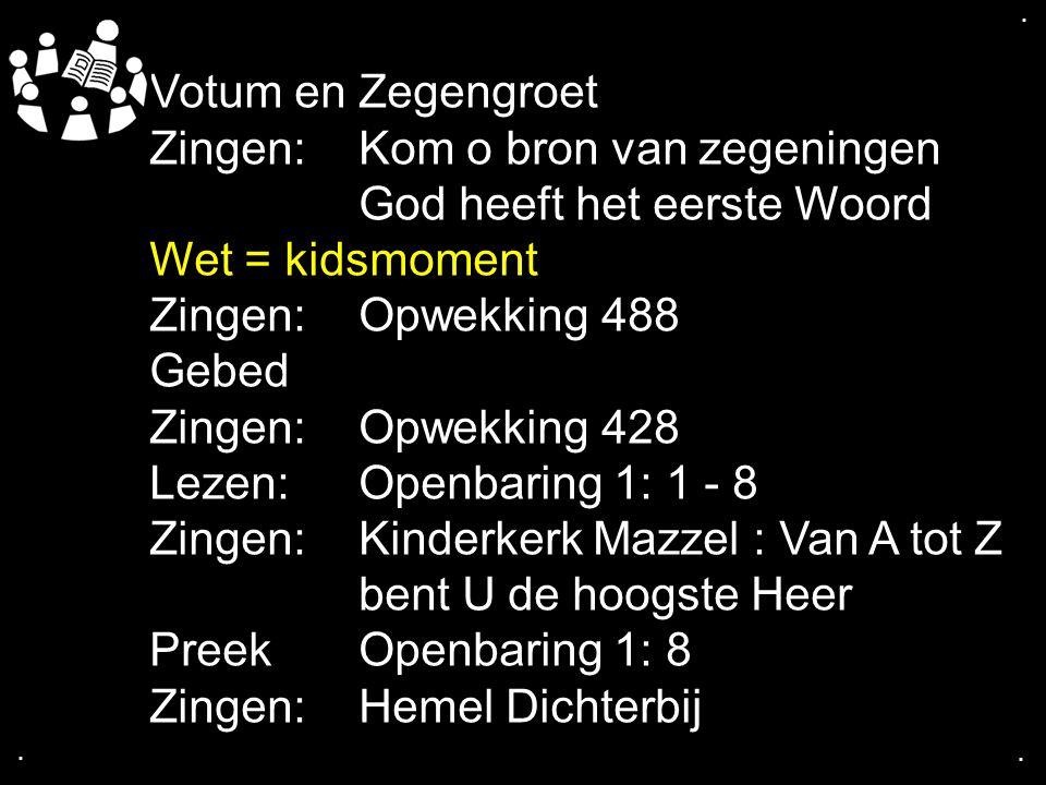 .... Votum en Zegengroet Zingen:Kom o bron van zegeningen God heeft het eerste Woord Wet = kidsmoment Zingen:Opwekking 488 Gebed Zingen:Opwekking 428
