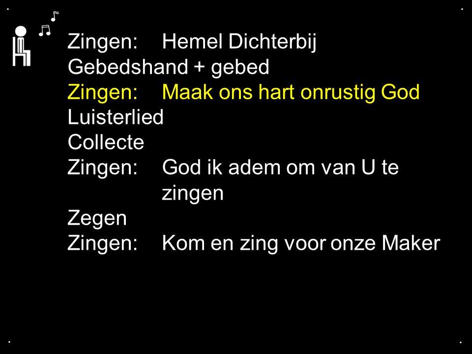 .... Zingen:Hemel Dichterbij Gebedshand + gebed Zingen:Maak ons hart onrustig God Luisterlied Collecte Zingen:God ik adem om van U te zingen Zegen Zin
