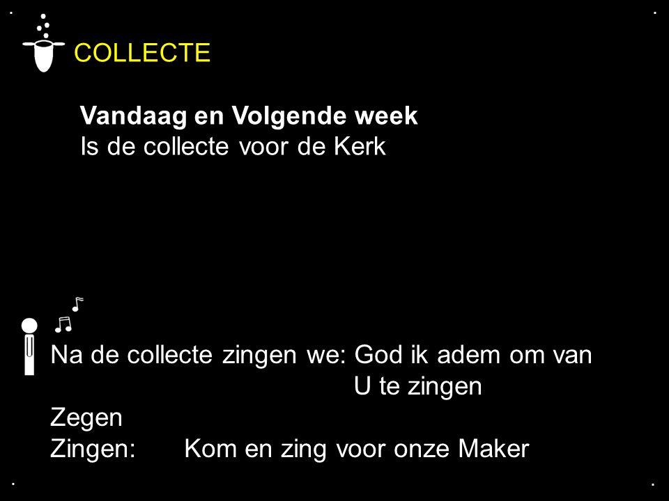 .... Na de collecte zingen we: God ik adem om van U te zingen Zegen Zingen:Kom en zing voor onze Maker COLLECTE Vandaag en Volgende week Is de collect