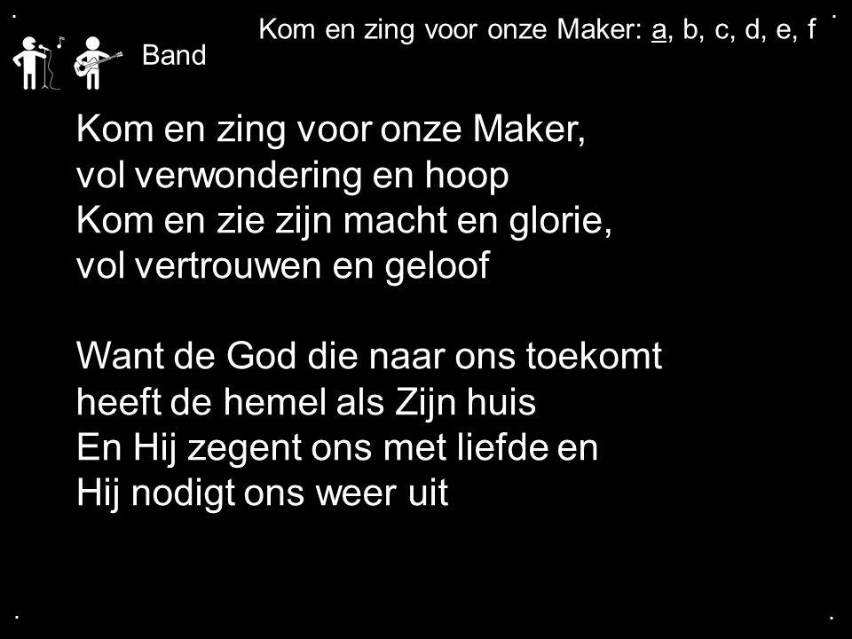 .... Kom en zing voor onze Maker, vol verwondering en hoop Kom en zie zijn macht en glorie, vol vertrouwen en geloof Want de God die naar ons toekomt