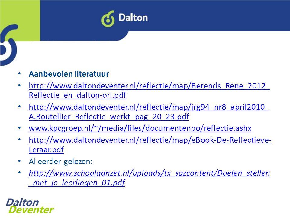 Aanbevolen literatuur http://www.daltondeventer.nl/reflectie/map/Berends_Rene_2012_ Reflectie_en_dalton-ori.pdf http://www.daltondeventer.nl/reflectie/map/Berends_Rene_2012_ Reflectie_en_dalton-ori.pdf http://www.daltondeventer.nl/reflectie/map/jrg94_nr8_april2010_ A.Boutellier_Reflectie_werkt_pag_20_23.pdf http://www.daltondeventer.nl/reflectie/map/jrg94_nr8_april2010_ A.Boutellier_Reflectie_werkt_pag_20_23.pdf www.kpcgroep.nl/~/media/files/documentenpo/reflectie.ashx http://www.daltondeventer.nl/reflectie/map/eBook-De-Reflectieve- Leraar.pdf http://www.daltondeventer.nl/reflectie/map/eBook-De-Reflectieve- Leraar.pdf Al eerder gelezen: http://www.schoolaanzet.nl/uploads/tx_sazcontent/Doelen_stellen _met_je_leerlingen_01.pdf http://www.schoolaanzet.nl/uploads/tx_sazcontent/Doelen_stellen _met_je_leerlingen_01.pdf