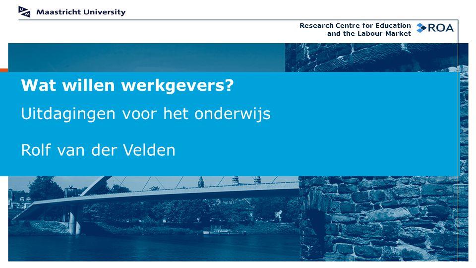 Wat willen werkgevers? Uitdagingen voor het onderwijs Rolf van der Velden Research Centre for Education and the Labour Market