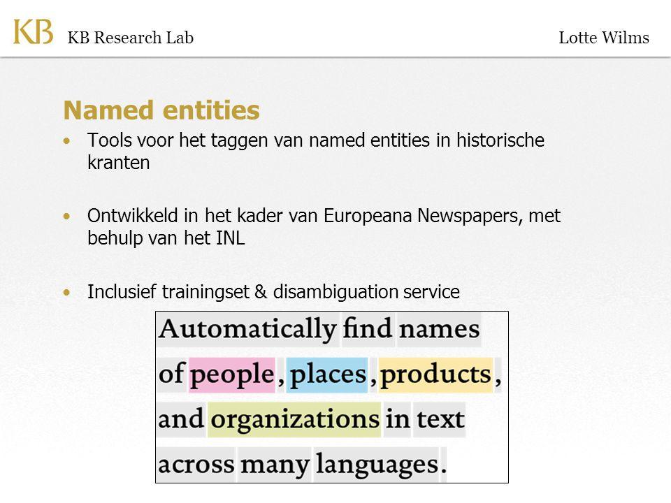 Named entities Tools voor het taggen van named entities in historische kranten Ontwikkeld in het kader van Europeana Newspapers, met behulp van het INL Inclusief trainingset & disambiguation service KB Research LabLotte Wilms